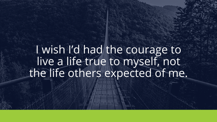 I wish I'd had the courage to live a life true to myself, not the life others expected of me