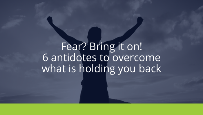 Fear? Bring it on! 6 antidotes to overcome what is holding you back
