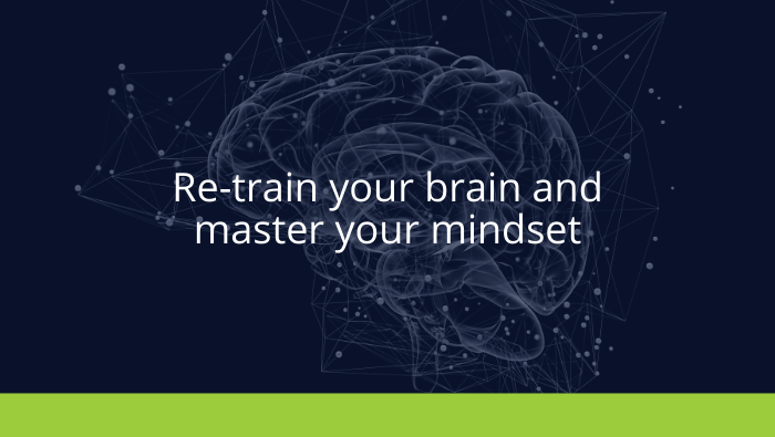 Re-train your brain and master your mindset
